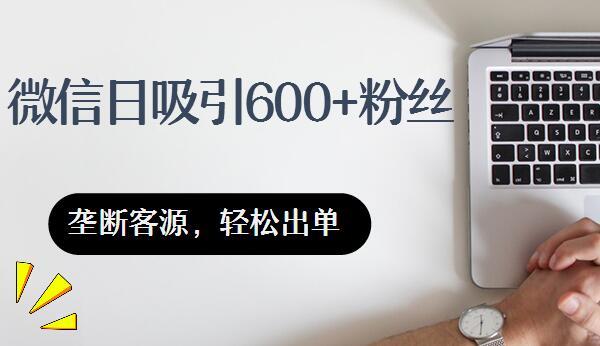 微信日吸600多粉丝,垄断客源
