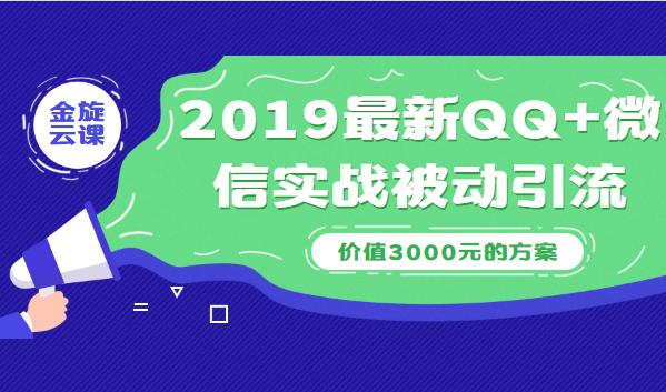 2019最新QQ 微信实战被动引流系列方案(价值3000)