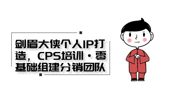 剑眉大侠个人IP打造, CPS培训·0基础组建分销团队