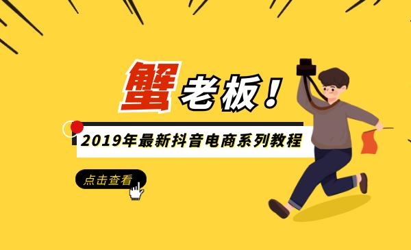 蟹老板2019年最新抖音电商系列教程