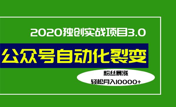 2019独创实战项目3.0:公众号自动化裂变,粉丝暴涨,轻松月入10000
