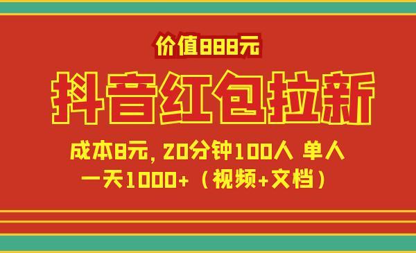 价值888元抖音红包拉新项目,成本8元,20分钟100人 单人一天1000 (视频 文档)