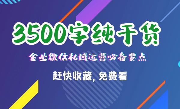 3500字纯干货:企业微信私域运营必备要点,赶快收藏