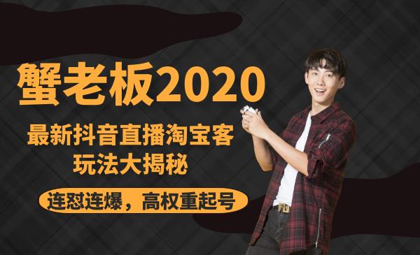 蟹老板2020最新抖音直播淘宝客玩法大揭秘(连怼连爆,高权重起号)