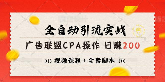 全自动引流实战广告联盟CPA操作日赚200 项目(视频课程 全套脚本)