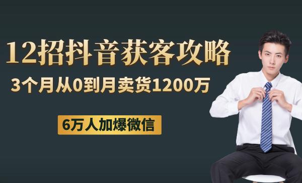 12招抖音获客全攻略:3个月从0到月卖货1200万  6万人加爆微信
